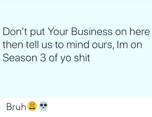 Season 3: Don't put Your Business on here  then tell us to mind ours, Im on  Season 3 of yo shit Bruh😩💀