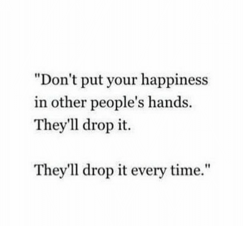 """Happiness In: """"Don't put your happiness  in other people's hands.  They'1l drop it.  They'll drop it every time."""""""