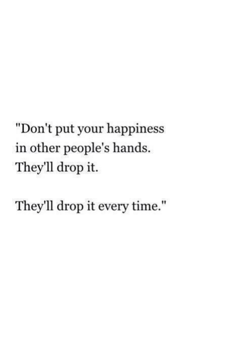 """Happiness In: """"Don't put your happiness  in other people's hands  They'll drop it.  They'll drop it every time."""""""