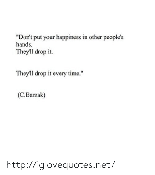 """Happiness In: """"Don't put your happiness in other people's  hands  They'll drop it.  They'll drop it every time.""""  (C.Barzak) http://iglovequotes.net/"""