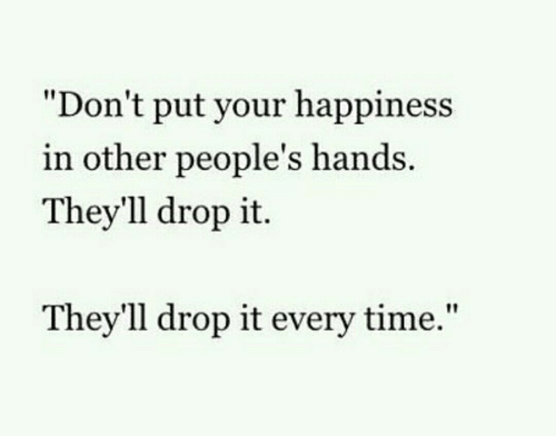 """Happiness In: """"Don't put your happiness  in other people's hands  They'll drop it.  Thev'll drop it every time,"""""""