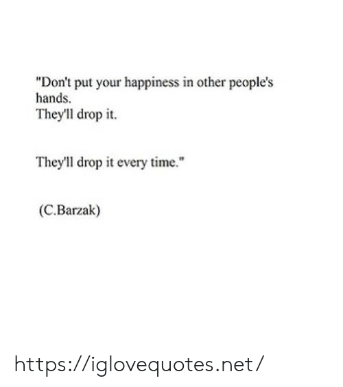 """Happiness In: """"Don't put your happiness in other people's  hands.  They'll drop it  They'll drop it every time.""""  (C.Barzak) https://iglovequotes.net/"""