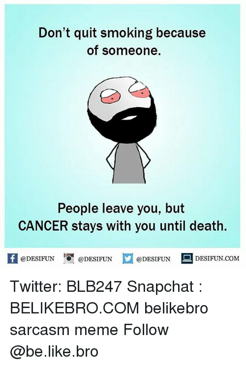 Be Like, Meme, and Memes: Don't quit smoking because  of someone.  People leave you, but  CANCER stays with you until death.  @DESIFUN ig @DESIFUN  DESIFUN.COMM Twitter: BLB247 Snapchat : BELIKEBRO.COM belikebro sarcasm meme Follow @be.like.bro