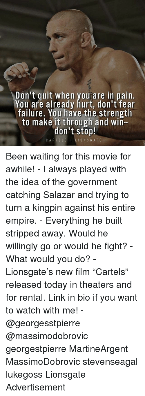 """kingpin: Don't quit when youare in pain.  You afe already hurt, don't fear  failure. You have the strength  to make it through and win-  don't stop!  CARTELSLIONSGATE Been waiting for this movie for awhile! - I always played with the idea of the government catching Salazar and trying to turn a kingpin against his entire empire. - Everything he built stripped away. Would he willingly go or would he fight? - What would you do? - Lionsgate's new film """"Cartels"""" released today in theaters and for rental. Link in bio if you want to watch with me! - @georgesstpierre @massimodobrovic georgestpierre MartineArgent MassimoDobrovic stevenseagal lukegoss Lionsgate Advertisement"""