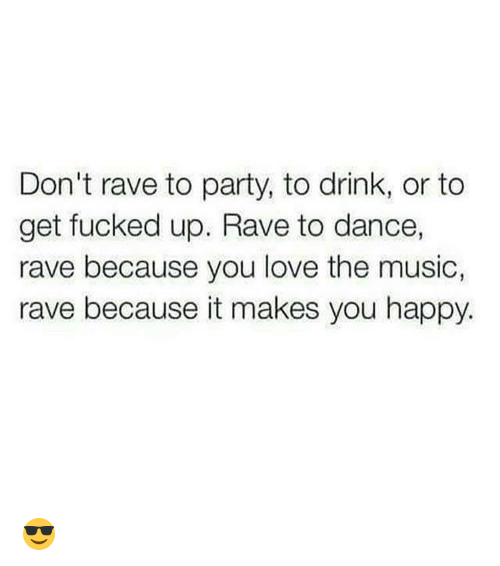 Dancing, Memes, and Rave: Don't rave to party, to drink, or to  get fucked up. Rave to dance,  rave because you love the music,  rave because it makes you happy. 😎