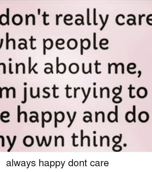 Memes, 🤖, and Hats: don't really care  hat people  ink about me,  m just trying to  e happy and do  my own thing. always happy dont care