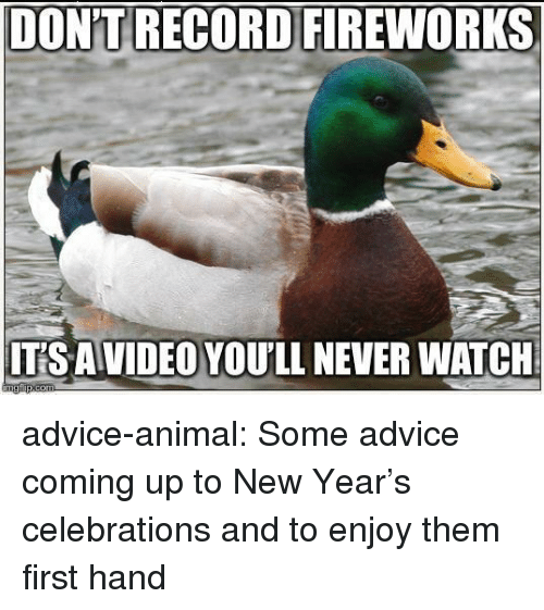 celebrations: DON'T RECORD FIREWORKS  ITS AVIDEO YOU'LL NEVER WATCH advice-animal:  Some advice coming up to New Year's celebrations and to enjoy them first hand