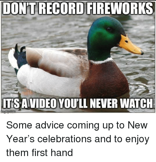 celebrations: DON'T RECORD FIREWORKS  ITS AVIDEO YOU'LL NEVER WATCH Some advice coming up to New Year's celebrations and to enjoy them first hand