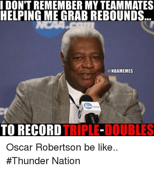 robertsons: DON'T REMEMBER MYTEAMMATES  HELPING ME GRAB REBOUNDS  @NBAMEMES  TO RECORD  TRIPLE-DOUBLES Oscar Robertson be like.. #Thunder Nation
