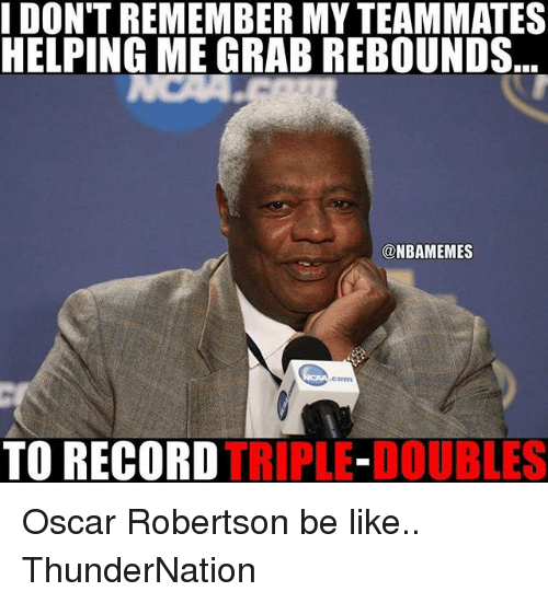robertsons: DON'T REMEMBER MYTEAMMATES  HELPING ME GRAB REBOUNDS  ONBAMEMES  TO RECORD  TRIPLE-DOUBLES Oscar Robertson be like.. ThunderNation