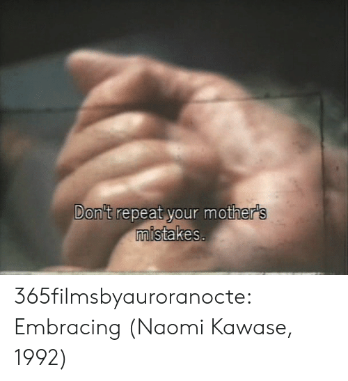 Mothers: Don't repeat your mother's  mistakes. 365filmsbyauroranocte:   Embracing (Naomi Kawase, 1992)
