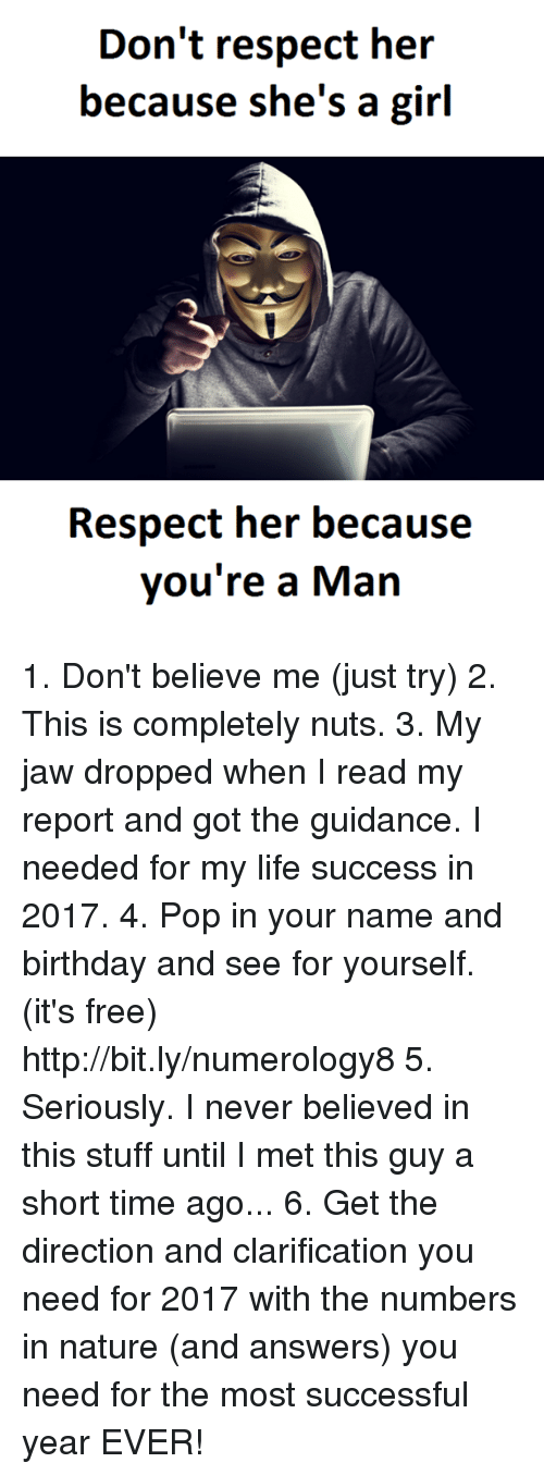 Jaw Dropped: Don't respect her  because she's a girl  Respect her because  you're a Man 1. Don't believe me (just try) 2. This is completely nuts. 3. My jaw dropped when I read my report and got the guidance. I needed for my life success in 2017. 4. Pop in your name and birthday and see for yourself. (it's free)  http://bit.ly/numerology8 5. Seriously. I never believed in this stuff until I met this guy a short time ago... 6. Get the direction and clarification you need for 2017 with the numbers in nature (and answers) you need for the most successful year EVER!