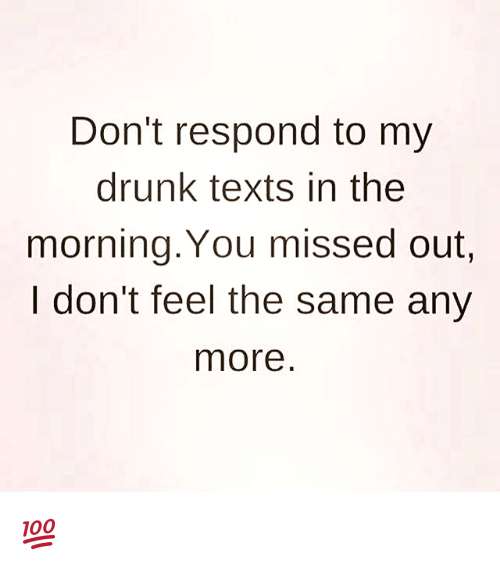 I Dont Feel The Same: Don't respond to my  drunk texts in the  morning. You missed out.  I don't feel the same any  more 💯