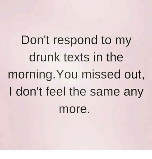 I Dont Feel The Same: Don't respond to my  drunk texts in the  morning. You missed out,  I don't feel the same any  more