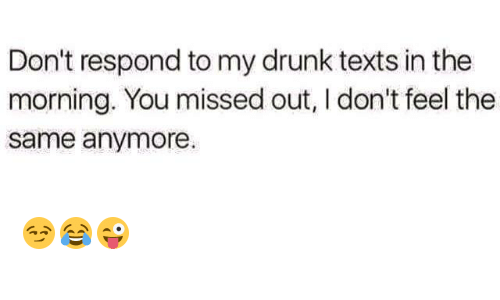 I Dont Feel The Same: Don't respond to my drunk texts in the  morning. You missed out, I don't feel the  same anymore. 😏😂😜