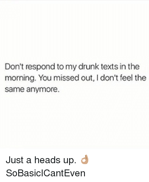I Dont Feel The Same: Don't respond to my drunk texts in the  morning. You missed out, I don't feel the  same anymore. Just a heads up. 👌🏽 SoBasicICantEven