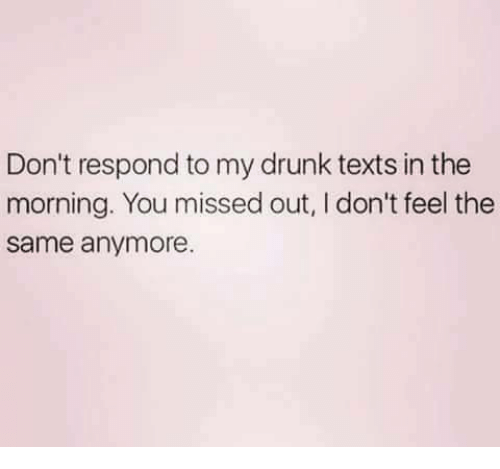I Dont Feel The Same: Don't respond to my drunk texts in the  morning. You missed out, I don't feel the  same anymore.