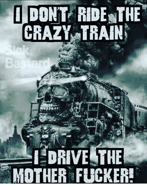 Crazy, Memes, and Drive: DONT RIDENTHE  CRAZY TRAIN  I DRIVE THE  MOTHER FUCKER!