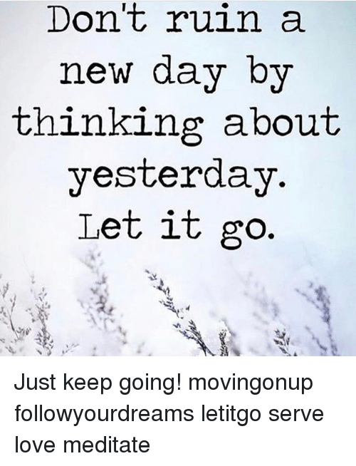 Love, Memes, and Let It Go: Don't ruin a  new dav by  thinkine about  yesterday  Let it go Just keep going! movingonup followyourdreams letitgo serve love meditate