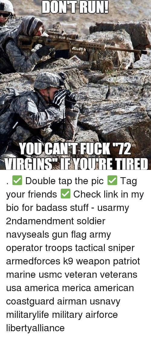 Memes, Soldiers, and Badass: DONT RUN!  YOU CANT FUCK 12  VIRGINS IF YOURE TIRED . ✅ Double tap the pic ✅ Tag your friends ✅ Check link in my bio for badass stuff - usarmy 2ndamendment soldier navyseals gun flag army operator troops tactical sniper armedforces k9 weapon patriot marine usmc veteran veterans usa america merica american coastguard airman usnavy militarylife military airforce libertyalliance