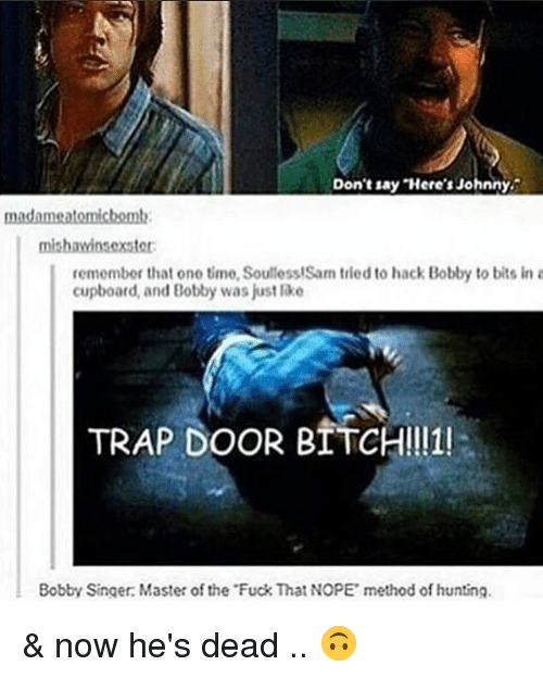 Soullessness: Don't say Here's Johnny.  madame atomichemt:  mishawinsoxster:  remember that one time, Soulless!Sam tried to hack Bobby to bits in a  cupboard, and Bobby was just lake  TRAP DOOR BITCH!!11!  Bobby Singer: Master of the Fuck That NOPE method of hunting. & now he's dead .. 🙃