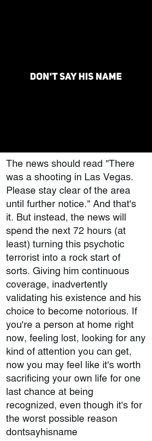 "Funny, Life, and News: DON'T SAY HIS NAME The news should read ""There was a shooting in Las Vegas. Please stay clear of the area until further notice."" And that's it. But instead, the news will spend the next 72 hours (at least) turning this psychotic terrorist into a rock start of sorts. Giving him continuous coverage, inadvertently validating his existence and his choice to become notorious. If you're a person at home right now, feeling lost, looking for any kind of attention you can get, now you may feel like it's worth sacrificing your own life for one last chance at being recognized, even though it's for the worst possible reason dontsayhisname"
