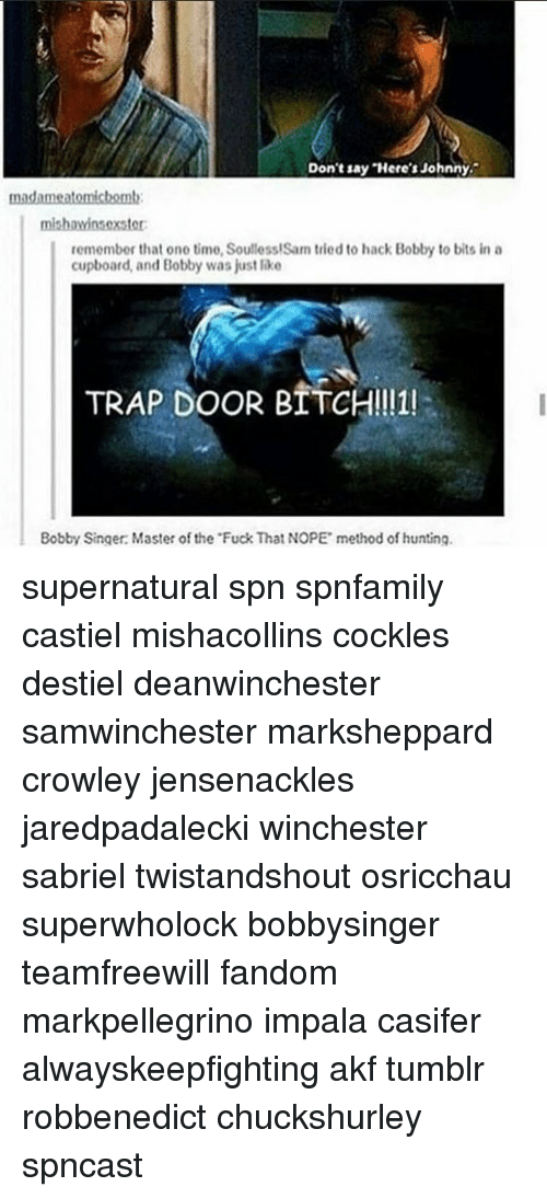 Soullessness: Don't say Johnny.  Here's madameatomichomln  remember that one time, Soulless!Sam tried to hack Bobby to bits in a  cupboard, and Bobby was just like  TRAP DOOR BITCH!!11!  Bobby Singer: Master of the FuckThat NOPE method of hunting. supernatural spn spnfamily castiel mishacollins cockles destiel deanwinchester samwinchester marksheppard crowley jensenackles jaredpadalecki winchester sabriel twistandshout osricchau superwholock bobbysinger teamfreewill fandom markpellegrino impala casifer alwayskeepfighting akf tumblr robbenedict chuckshurley spncast