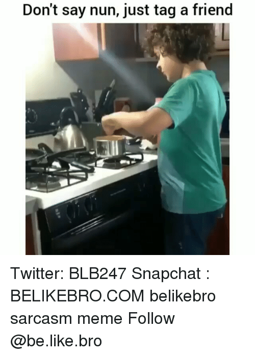 Be Like, Meme, and Memes: Don't say nun, just tag a friend Twitter: BLB247 Snapchat : BELIKEBRO.COM belikebro sarcasm meme Follow @be.like.bro