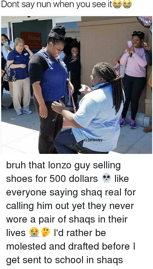 molested: Dont say nun when you see it  Pickup  IG:bifdaddyy bruh that lonzo guy selling shoes for 500 dollars 💀 like everyone saying shaq real for calling him out yet they never wore a pair of shaqs in their lives 😭🤔 I'd rather be molested and drafted before I get sent to school in shaqs
