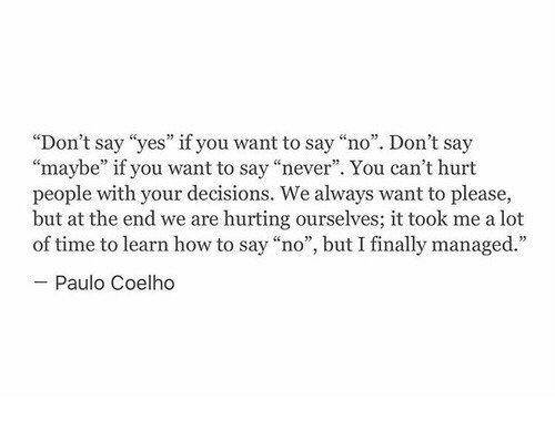"""Paulo Coelho: """"Don't say """"yes"""" if you want to say """"no"""". Don't say  """"maybe"""" if you want to say """"never"""". You can't hurt  people with your decisions. We always want to please,  but at the end we are hurting ourselves; it took me a lot  of time to learn how to say """"no"""", but I finally managed.""""  Paulo Coelho"""