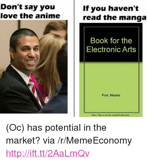 """Electronic Arts: Don't say you  love the anime  If you haven't  read the manga  Book for the  Electronic Arts  Post, Maaike  Note: This is not the actual book coyeersloin <p>(Oc) has potential in the market? via /r/MemeEconomy <a href=""""http://ift.tt/2AaLmQv"""">http://ift.tt/2AaLmQv</a></p>"""