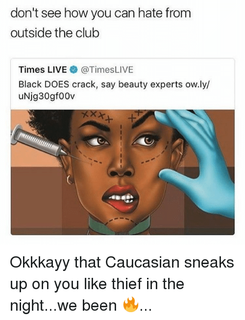 Caucasian: don't see how you can hate fronm  outside the club  Times LIVE @TimesLIVE  Black DOES crack, say beauty experts ow.ly/  uNjg30gf00v Okkkayy that Caucasian sneaks up on you like thief in the night...we been 🔥...