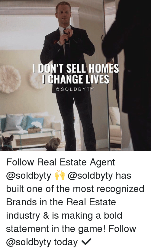 real estate agent: DON'T SELL HOMES  CHANGE LIVES  @SOLDBYT Follow Real Estate Agent @soldbyty 🙌 @soldbyty has built one of the most recognized Brands in the Real Estate industry & is making a bold statement in the game! Follow @soldbyty today ✔️