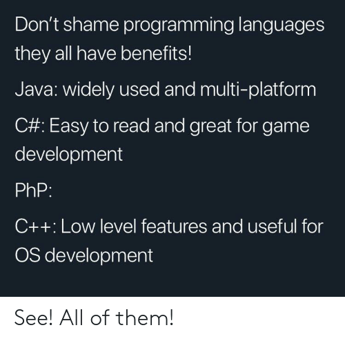 All Of Them: Don't shame programming languages  they all have benefits!  Java: widely used and multi-platform  C#: Easy to read and great for game  development  PhP:  C++: Low level features and useful for  OS development See! All of them!