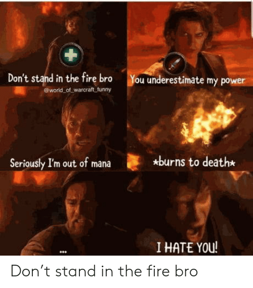 mana: Don't stand in the fire bro  world of warcraft funny  You underestimate my power  *burns to death*  Seriously I'm out of mana  I HATE YOU! Don't stand in the fire bro