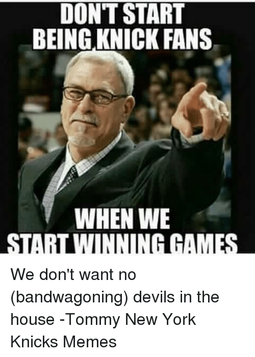 Knicks Memes: DONT START  BEING KNICK FANS  WHEN WE  STARILWINNINGGAMES We don't want no (bandwagoning) devils in the house -Tommy  New York Knicks Memes