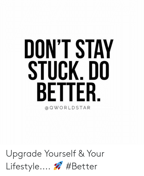 ret: DON'T STAY  STUCK.DO  RET  TER.  QWORLDSTAR Upgrade Yourself & Your Lifestyle.... 🚀 #Better