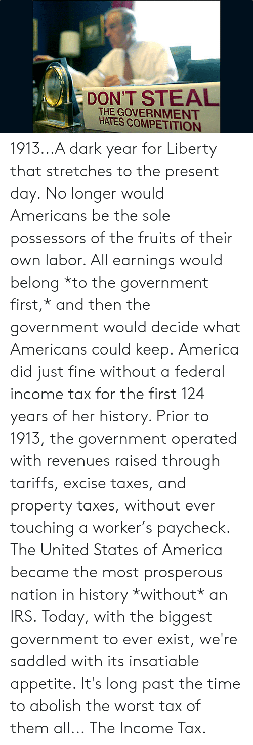 Prosperous: DON'T STEAL  THE GOVERNMENT  HATES COMPETITION 1913...A dark year for Liberty that stretches to the present day.  No longer would Americans be the sole possessors of the fruits of their own labor. All earnings would belong *to the government first,* and then the government would decide what Americans could keep.  America did just fine without a federal income tax for the first 124 years of her history. Prior to 1913, the government operated with revenues raised through tariffs, excise taxes, and property taxes, without ever touching a worker's paycheck.  The United States of America became the most prosperous nation in history *without* an IRS.  Today, with the biggest government to ever exist, we're saddled with its insatiable appetite.  It's long past the time to abolish the worst tax of them all...  The Income Tax.