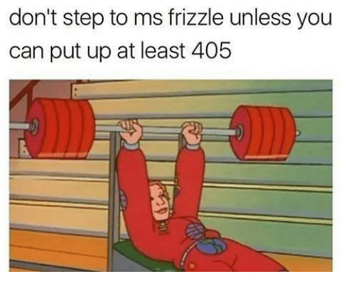 Ms. Frizzle: don't step to ms frizzle unless you  can put up at least 405
