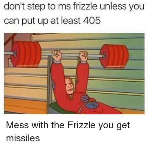 Ms. Frizzle: don't step to ms frizzle unless you  can put up at least 405 <p>Mess with the Frizzle you get missiles</p>