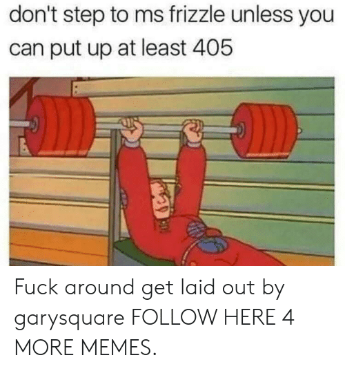 Ms. Frizzle: don't step to ms frizzle unless you  can put up at least 405 Fuck around  get laid out by garysquare FOLLOW HERE 4 MORE MEMES.