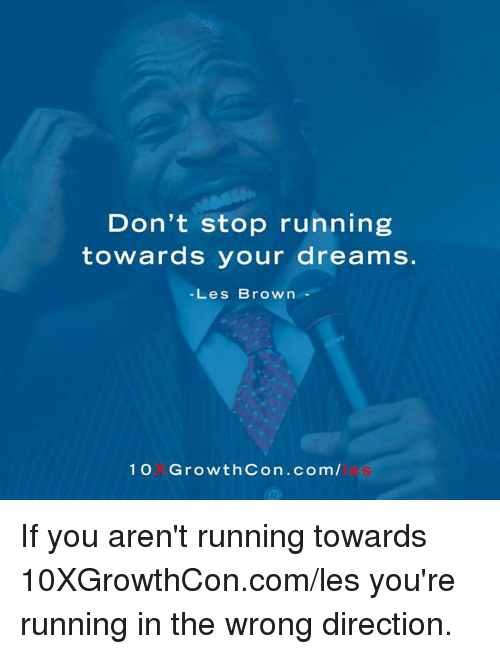 les brown: Don't stop running  towards your dreams.  Les Brown  1 Growth Con .com/ If you aren't running towards 10XGrowthCon.com/les you're running in the wrong direction.