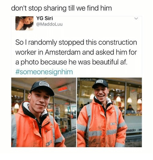 Af, Beautiful, and Memes: don't stop sharing till we find hinm  YG Siri  @MaddoLuu  So l randomly stopped this construction  worker in Amsterdam and asked him for  a photo because he was beautiful af.  #someonesianhim  ddies