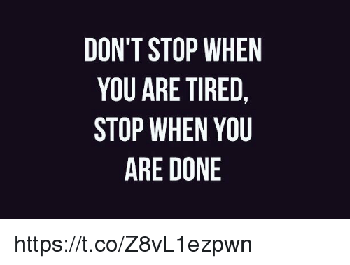 Memes, 🤖, and You: DON'T STOP WHEN  YOU ARE TIRED,  STOP WHEN YOU  ARE DONE https://t.co/Z8vL1ezpwn