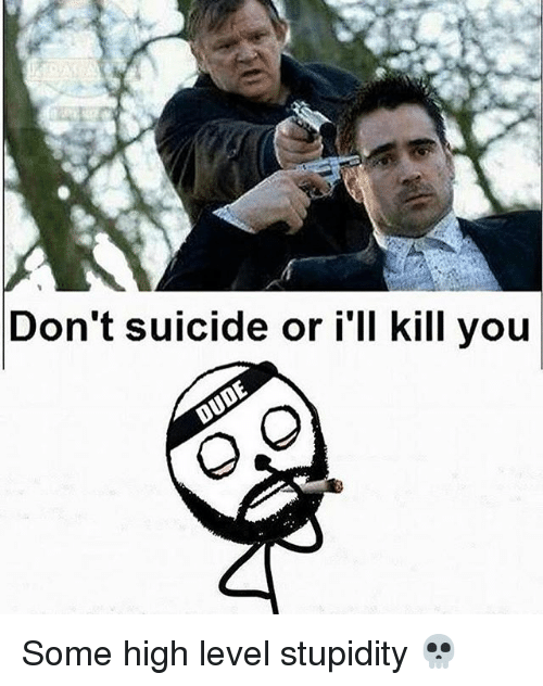 Memes, Suicide, and Stupidity: Don't suicide or i'll kill you Some high level stupidity 💀