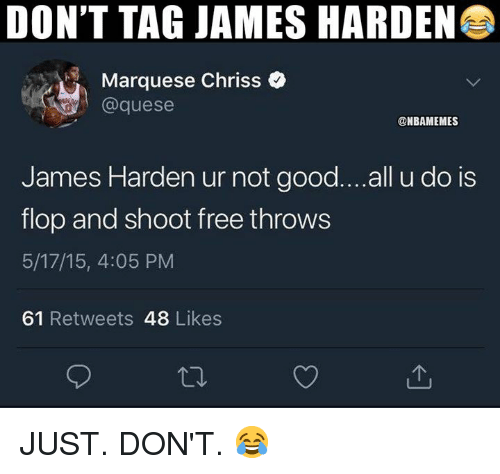 James Harden, Nba, and Free: DON'T TAG JAMES HARDEN  Marquese Chriss  @quese  @NBAMEMES  James Harden ur not good...all u do is  flop and shoot free throws  5/17/15, 4:05 PM  61 Retweets 48 Likes JUST. DON'T. 😂