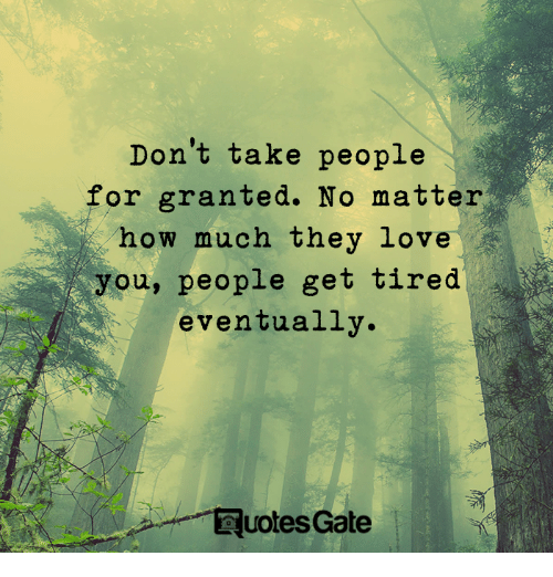 For Granted: Don't take people  for granted. No matter  how much they love  you, people get tired  eventually  uotes Gate