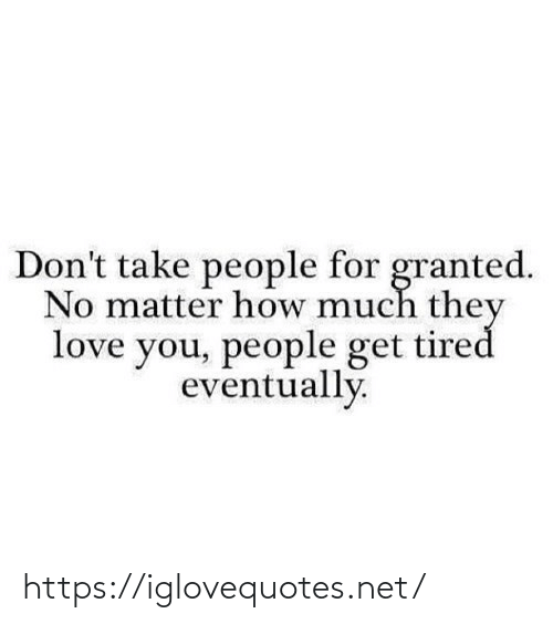 granted: Don't take people for granted.  No matter how much they  love you, people get tired  eventually. https://iglovequotes.net/