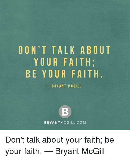 Memes, Faith, and Bryant McGill: DON'T TALK ABOUT  YOUR FAITH  BE YOUR FAITH  BRYANT MCGILL  BRYANTMCGILL.COM Don't talk about your faith; be your faith. — Bryant McGill