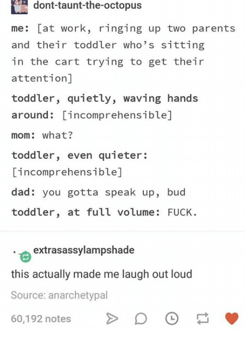 Dad, Parents, and Work: dont-taunt-the-octopus  me: [at work, ringing up two parents  and their toddler who's sitting  in the cart trying to get their  attention]  toddler, quietly, waving hands  around: incomprehensible]  mom: what?  toddler, even quieter:  incomprehensible]  dad: you gotta speak up, bud  toddler, at full volume: FUCK  extrasassylampshade  this actually made me laugh out loud  Source: anarchetypal  60,192 notes D O